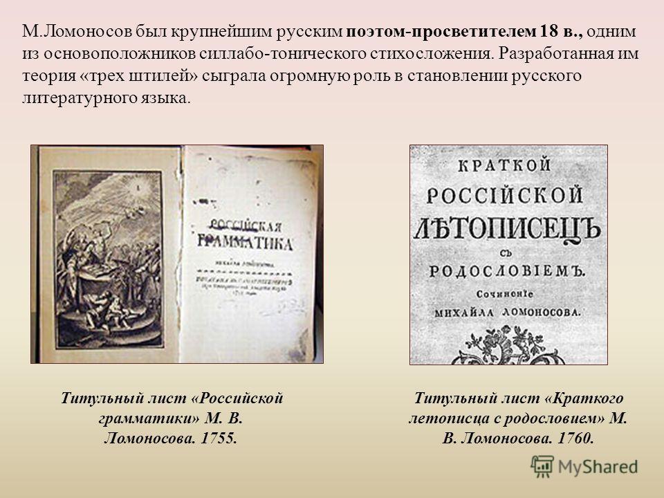 М.Ломоносов был крупнейшим русским поэтом-просветителем 18 в., одним из основоположников силлабо-тонического стихосложения. Разработанная им теория «трех штилей» сыграла огромную роль в становлении русского литературного языка. Титульный лист «Россий