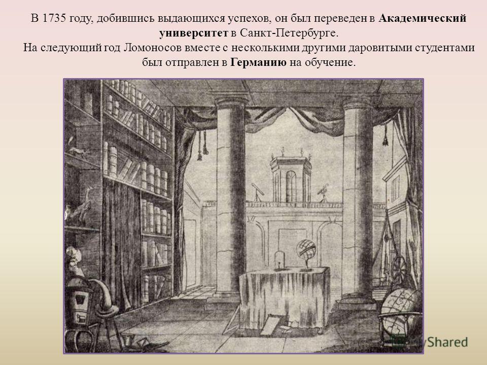 В 1735 году, добившись выдающихся успехов, он был переведен в Академический университет в Санкт-Петербурге. На следующий год Ломоносов вместе с несколькими другими даровитыми студентами был отправлен в Германию на обучение.