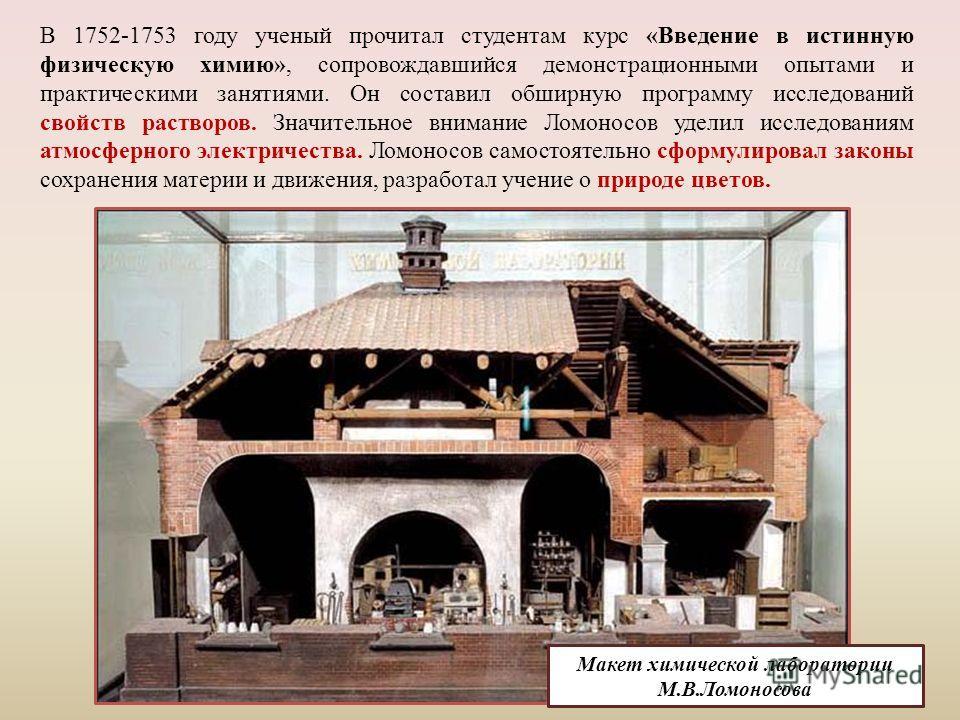Макет химической лаборатории М.В.Ломоносова В 1752-1753 году ученый прочитал студентам курс «Введение в истинную физическую химию», сопровождавшийся демонстрационными опытами и практическими занятиями. Он составил обширную программу исследований свой