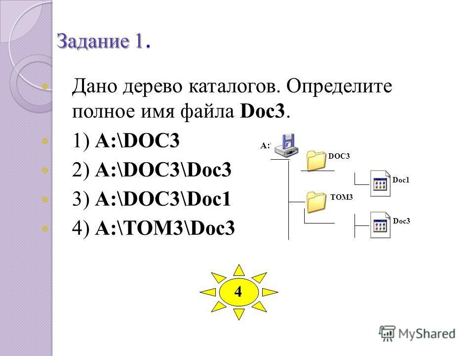 Задание 1. Дано дерево каталогов. Определите полное имя файла Doc3. 1) A:\DOC3 2) A:\DOC3\Doc3 3) A:\DOC3\Doc1 4) A:\TOM3\Doc3 A:\ DOC3 Doc1 TOM3 Doc3 4