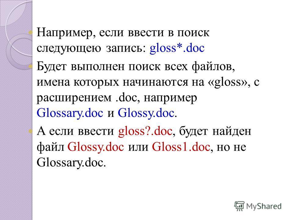 Например, если ввести в поиск следующею запись: gloss*.doc Будет выполнен поиск всех файлов, имена которых начинаются на «gloss», с расширением.doc, например Glossary.doc и Glossy.doc. А если ввести gloss?.doc, будет найден файл Glossy.doc или Gloss1