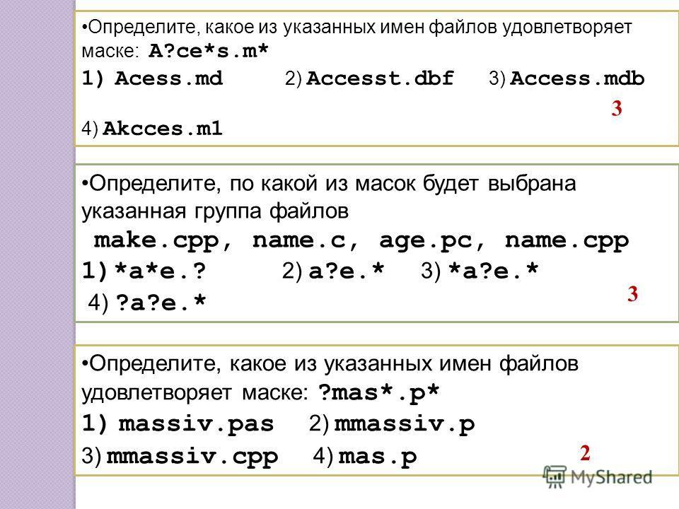 Определите, какое из указанных имен файлов удовлетворяет маске: A?ce*s.m* 1)Acess.md 2) Accesst.dbf 3) Access.mdb 4) Akcces.m1 Определите, по какой из масок будет выбрана указанная группа файлов make.cpp, name.c, age.pc, name.cpp 1)*a*e.? 2) a?e.* 3)