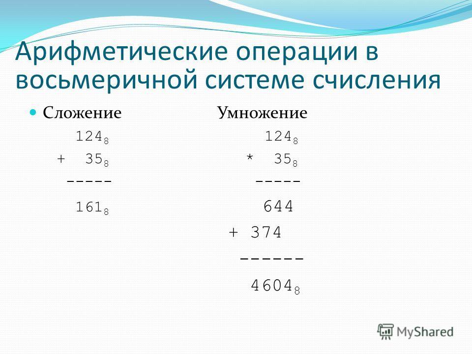 Арифметические операции в восьмеричной системе счисления СложениеУмножение 124 8 124 8 + 35 8 * 35 8 ----- 161 8 644 + 374 ------ 4604 8