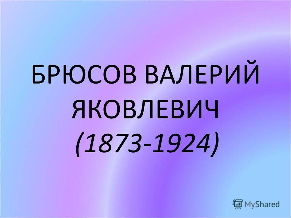 БРЮСОВ ВАЛЕРИЙ ЯКОВЛЕВИЧ (1873-1924)