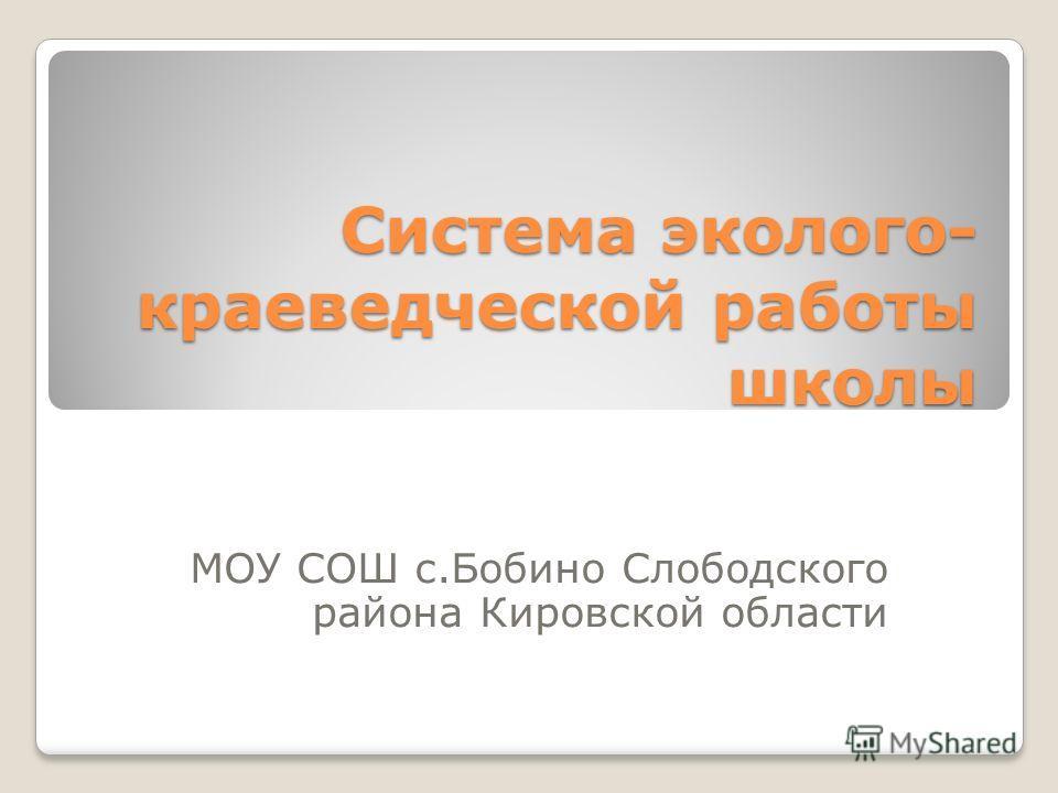 Система эколого- краеведческой работы школы МОУ СОШ с.Бобино Слободского района Кировской области