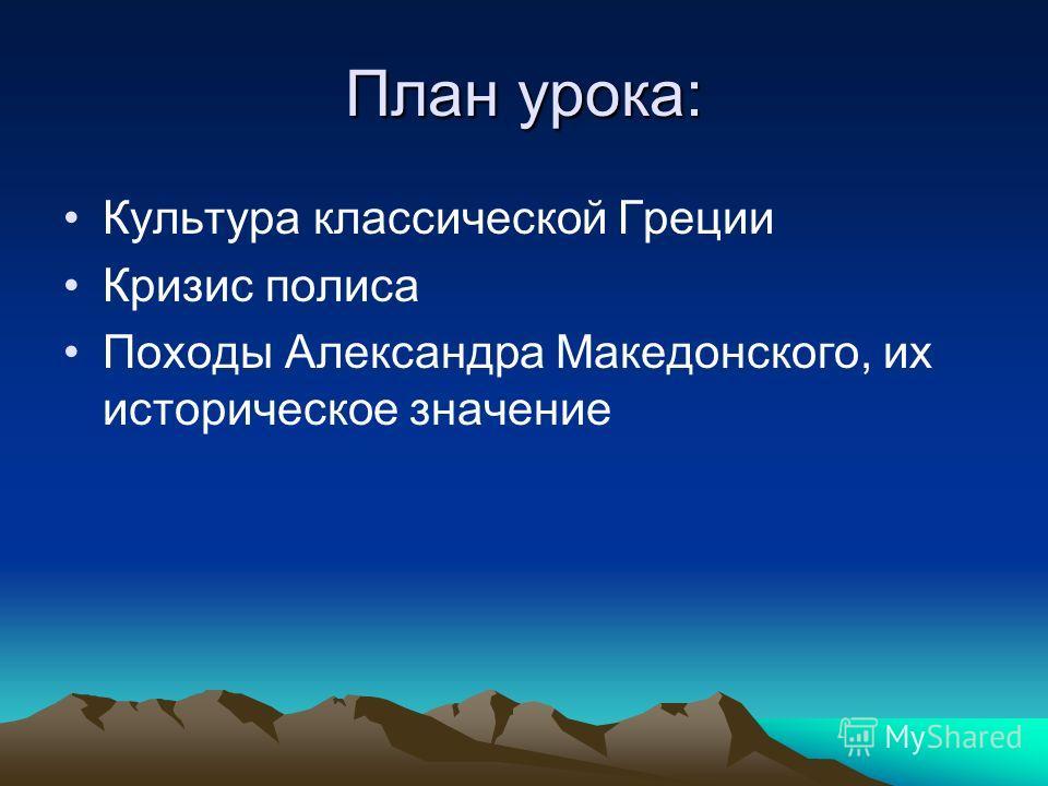 План урока: Культура классической Греции Кризис полиса Походы Александра Македонского, их историческое значение