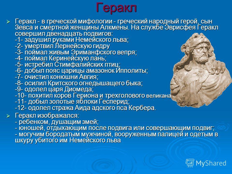 Геракл Геракл - в греческой мифологии - греческий народный герой, сын Зевса и смертной женщины Алкмены. На службе Эврисфея Геракл совершил двенадцать подвигов: -1- задушил руками Немейского льва; -2- умертвил Лернейскую гидру -3- поймал живым Эриманф