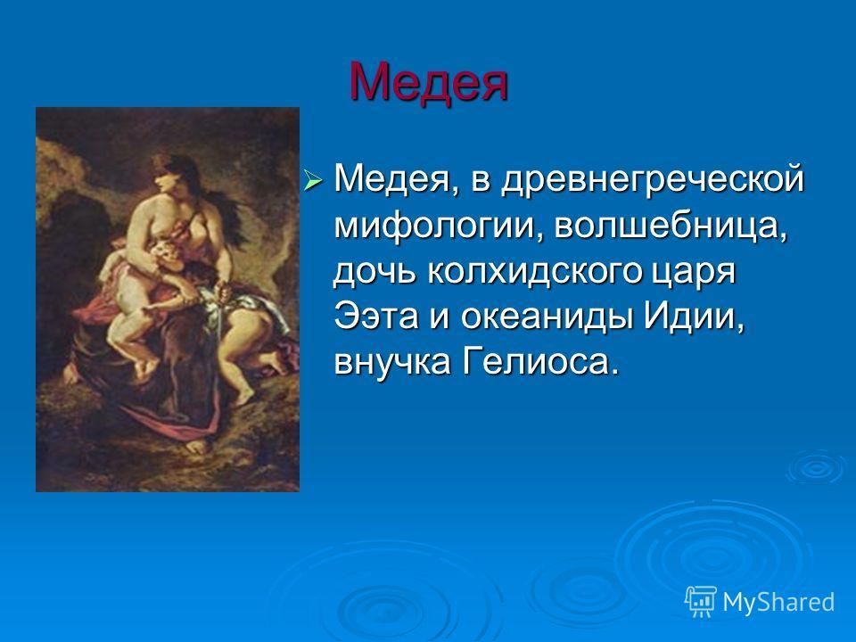 Медея Медея, в древнегреческой мифологии, волшебница, дочь колхидского царя Ээта и океаниды Идии, внучка Гелиоса. Медея, в древнегреческой мифологии, волшебница, дочь колхидского царя Ээта и океаниды Идии, внучка Гелиоса.