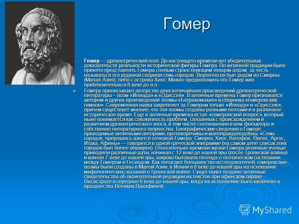 Гомер Гомер древнегреческий поэт. До настоящего времени нет убедительных доказательств реальности исторической фигуры Гомера. По античной традиции было принято представлять Гомера слепым странствующим певцом-аэдом, за честь называться его родиной спо