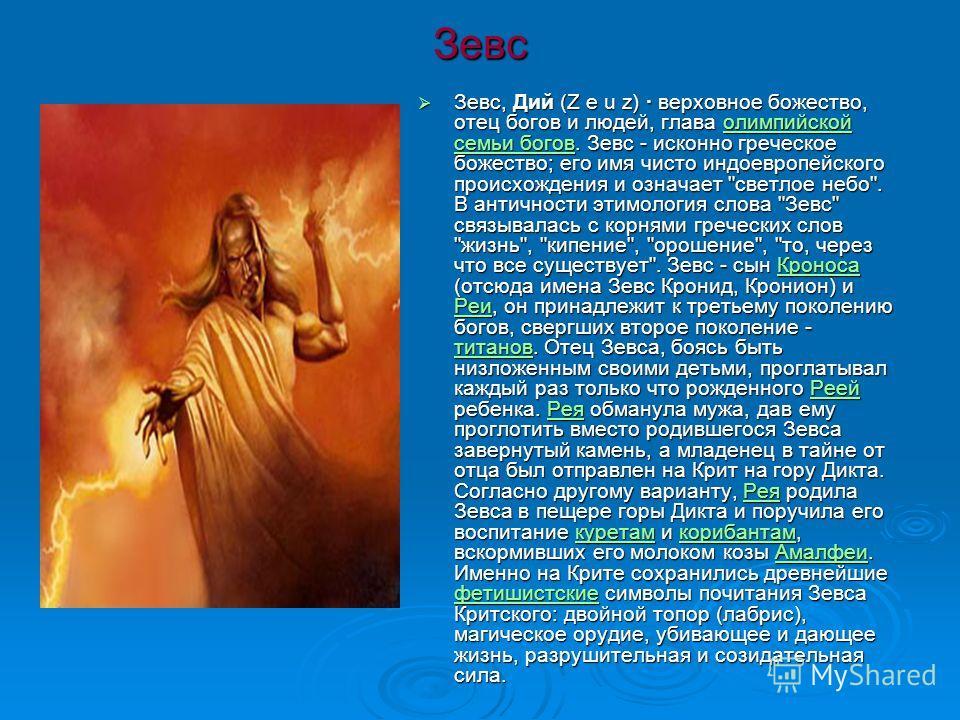 Зевс Зевс, Дий (Z e u z) · верховное божество, отец богов и людей, глава олимпийской семьи богов. Зевс - исконно греческое божество; его имя чисто индоевропейского происхождения и означает