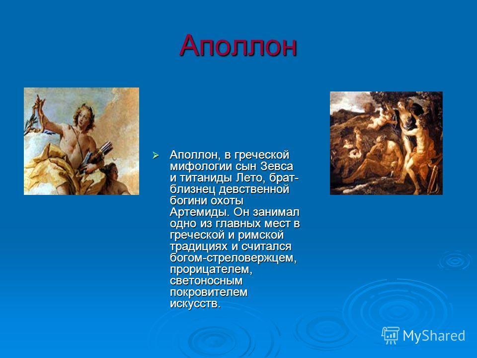 Аполлон Аполлон, в греческой мифологии сын Зевса и титаниды Лето, брат- близнец девственной богини охоты Артемиды. Он занимал одно из главных мест в греческой и римской традициях и считался богом-стреловержцем, прорицателем, светоносным покровителем