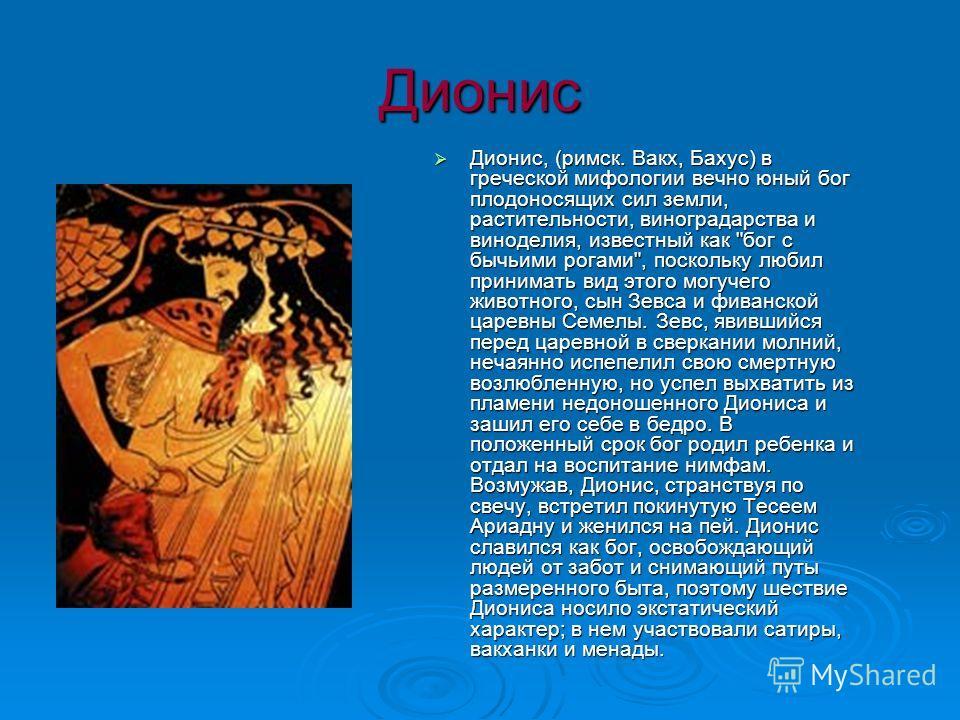 Дионис Дионис, (римск. Вакх, Бахус) в греческой мифологии вечно юный бог плодоносящих сил земли, растительности, виноградарства и виноделия, известный как