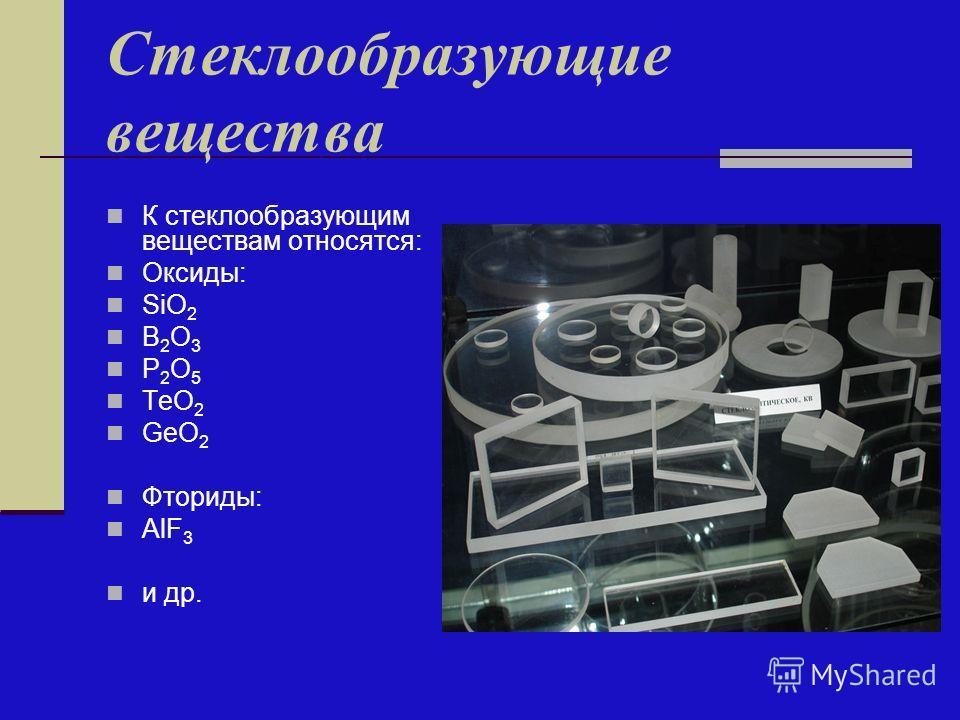 Стеклообразующие вещества К стеклообразующим веществам относятся: Оксиды: SiO 2 B 2 O 3 P 2 O 5 ТeO 2 GeO 2 Фториды: AlF 3 и др.