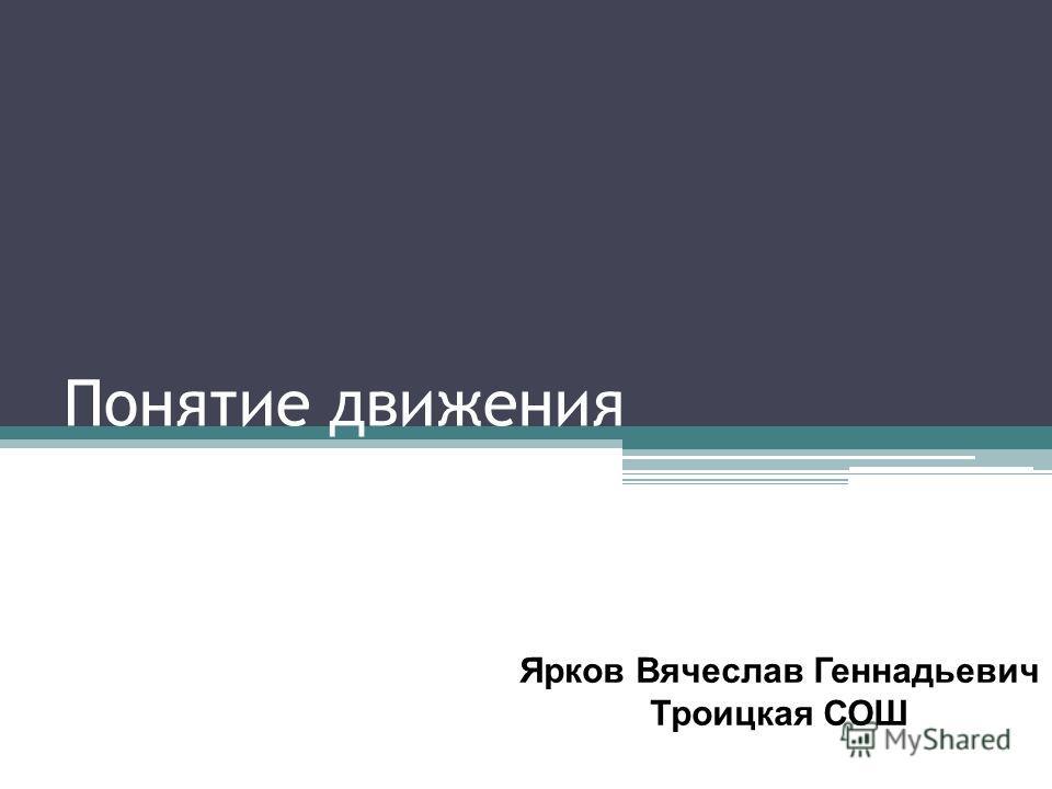 Понятие движения Ярков Вячеслав Геннадьевич Троицкая СОШ