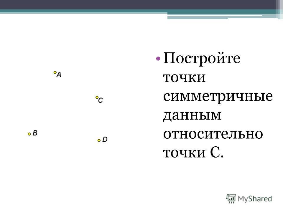 Центральная симметрия Постройте точки симметричные данным относительно точки С.