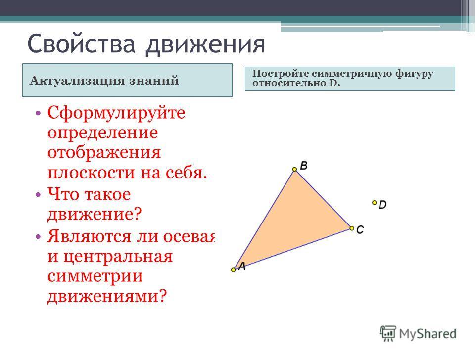 Свойства движения Актуализация знаний Постройте симметричную фигуру относительно D. Сформулируйте определение отображения плоскости на себя. Что такое движение? Являются ли осевая и центральная симметрии движениями?