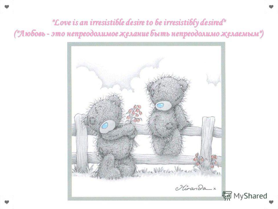 Love is an irresistible desire to be irresistibly desired (Любовь - это непреодолимое желание быть непреодолимо желаемым)