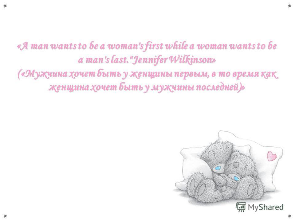 «A man wants to be a woman's first while a woman wants to be a man's last. Jennifer Wilkinson» («Мужчина хочет быть у женщины первым, в то время как женщина хочет быть у мужчины последней)»