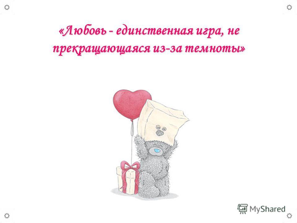 «Любовь - единственная игра, не прекращающаяся из-за темноты»