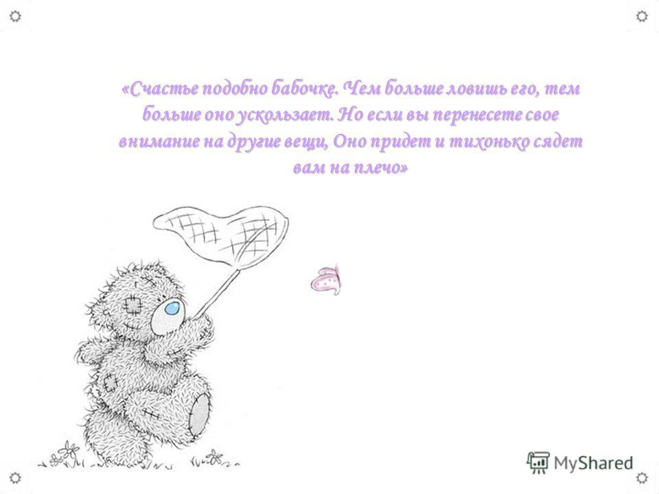 «Счастье подобно бабочке. Чем больше ловишь его, тем больше оно ускользает. Но если вы перенесете свое внимание на другие вещи, Оно придет и тихонько сядет вам на плечо»