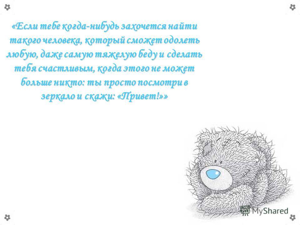 «Если тебе когда-нибудь захочется найти такого человека, который сможет одолеть любую, даже самую тяжелую беду и сделать тебя счастливым, когда этого не может больше никто: ты просто посмотри в зеркало и скажи: «Привет!»»