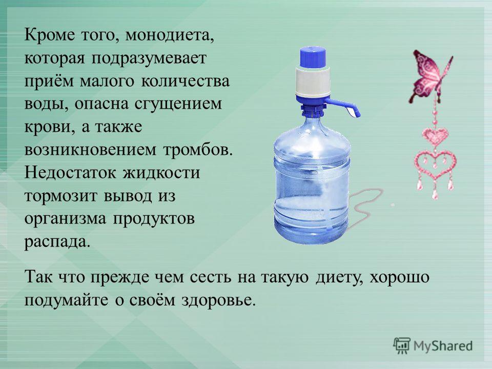 Кроме того, монодиета, которая подразумевает приём малого количества воды, опасна сгущением крови, а также возникновением тромбов. Недостаток жидкости тормозит вывод из организма продуктов распада. Так что прежде чем сесть на такую диету, хорошо поду