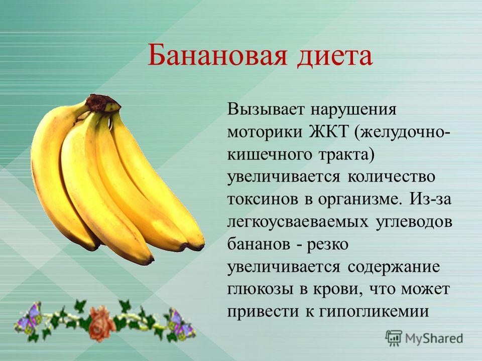 Банановая диета Вызывает нарушения моторики ЖКТ (желудочно- кишечного тракта) увеличивается количество токсинов в организме. Из-за легкоусваеваемых углеводов бананов - резко увеличивается содержание глюкозы в крови, что может привести к гипогликемии