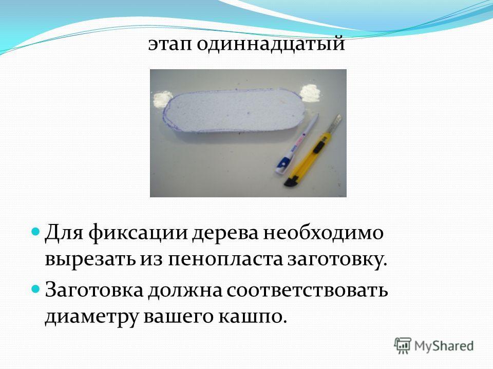этап одиннадцатый Для фиксации дерева необходимо вырезать из пенопласта заготовку. Заготовка должна соответствовать диаметру вашего кашпо.
