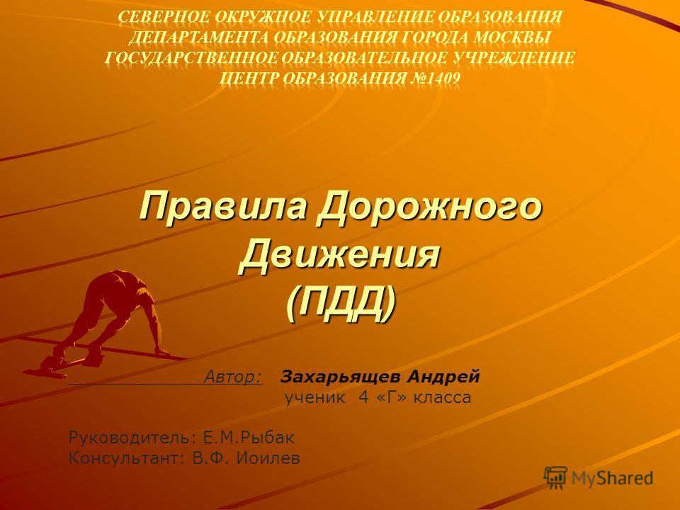Правила Дорожного Движения (ПДД) Автор: Захарьящев Андрей ученик 4 «Г» класса Руководитель: Е.М.Рыбак Консультант: В.Ф. Иоилев