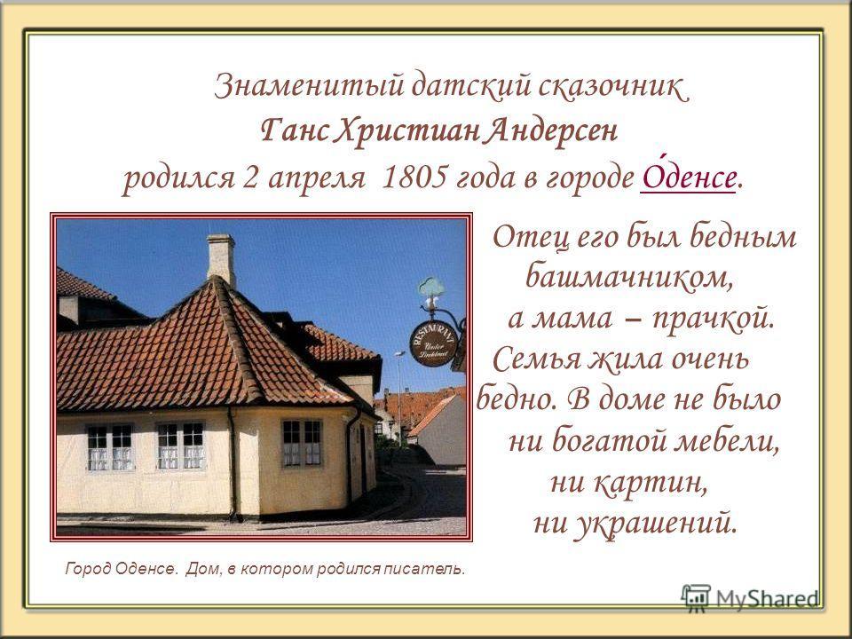 Знаменитый датский сказочник Ганс Христиан Андерсен родился 2 апреля 1805 года в городе Оденсе.Оденсе Город Оденсе. Дом, в котором родился писатель. Отец его был бедным башмачником, а мама – прачкой. Семья жила очень бедно. В доме не было ни богатой