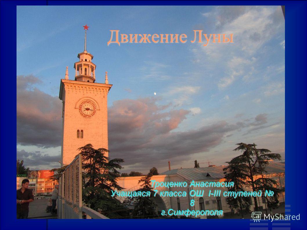 Движение Луны Троценко Анастасия Учащаяся 7 класса ОШ I-III ступеней 8 г.Симферополя