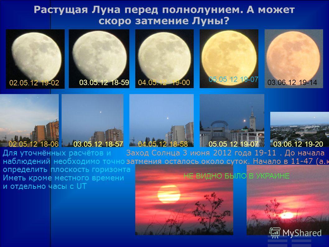 Растущая Луна перед полнолунием. А может скоро затмение Луны? 02.05.12 19-02 03.05.12 18-5904.05.12 19-00 05.05 12 19-07 03.06.12 19-14 02.05.12 18-0603.05.12 18-5704.05.12 18-5805.05 12 19-0703.06.12 19-20 Заход Солнца 3 июня 2012 года 19-11. До нач