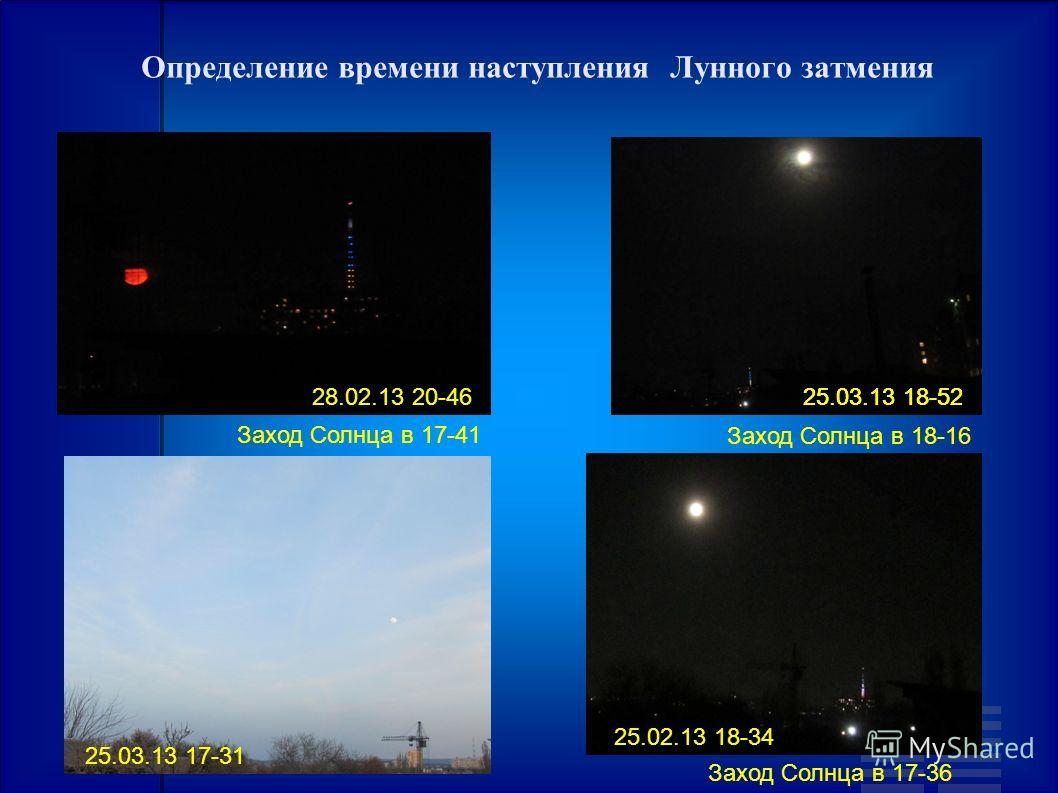 Определение времени наступления Лунного затмения 25.03.13 18-52 Заход Солнца в 17-41 28.02.13 20-4625.03.13 18-52 Заход Солнца в 18-16 25.03.13 17-31 25.02.13 18-34 Заход Солнца в 17-36