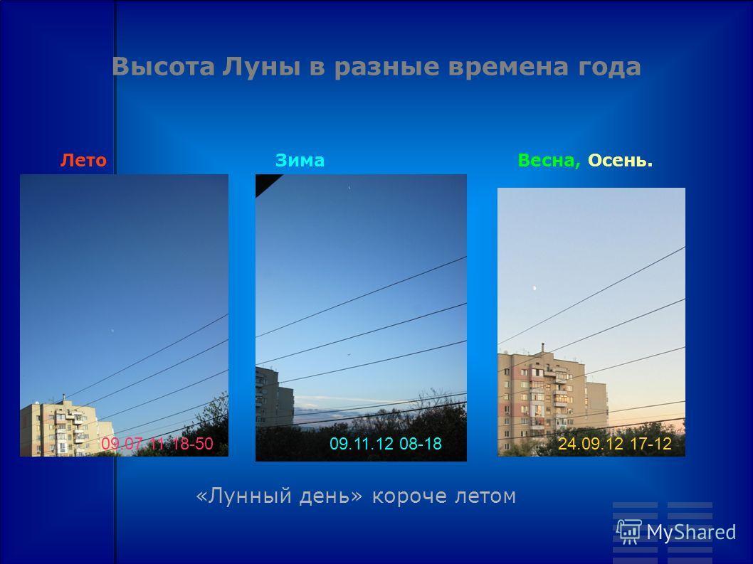 Высота Луны в разные времена года 09.11.12 08-1809.07.11 18-5024.09.12 17-12 ЛетоЗимаВесна, Осень. «Лунный день» короче летом
