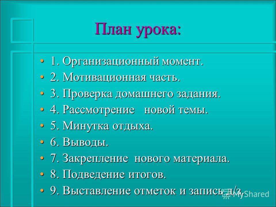 План урока: План урока: 1. Организационный момент.1. Организационный момент. 2. Мотивационная часть.2. Мотивационная часть. 3. Проверка домашнего задания.3. Проверка домашнего задания. 4. Рассмотрение новой темы.4. Рассмотрение новой темы. 5. Минутка