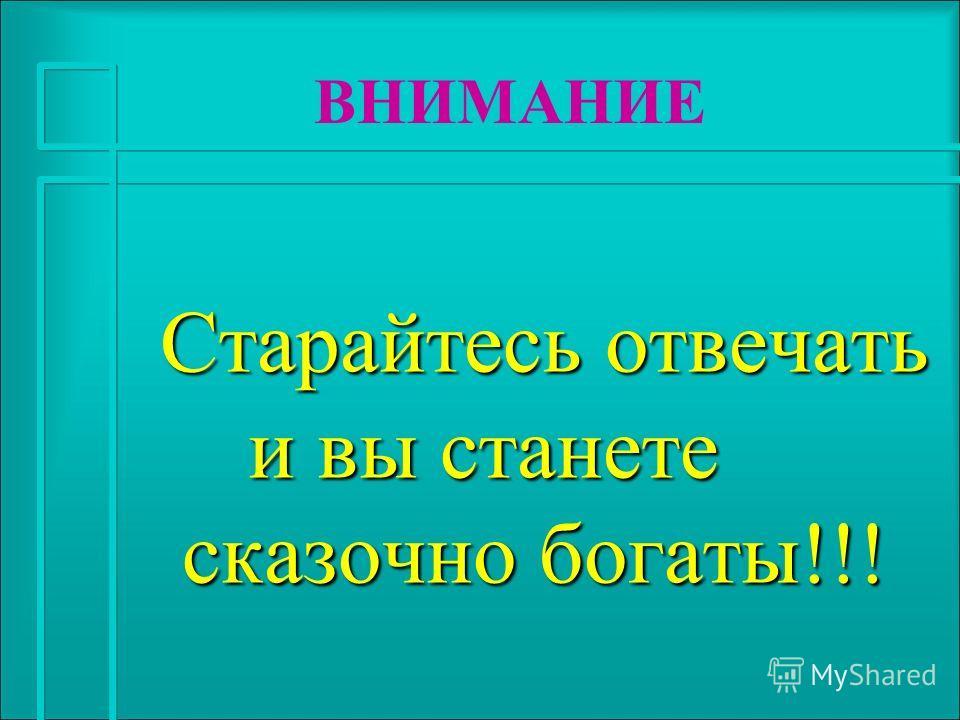 Старайтесь отвечать и вы станете сказочно богаты!!! Старайтесь отвечать и вы станете сказочно богаты!!! ВНИМАНИЕ