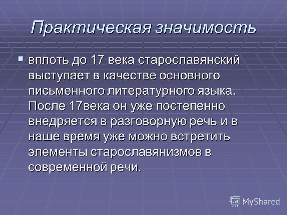 Практическая значимость вплоть до 17 века старославянский выступает в качестве основного письменного литературного языка. После 17века он уже постепенно внедряется в разговорную речь и в наше время уже можно встретить элементы старославянизмов в совр