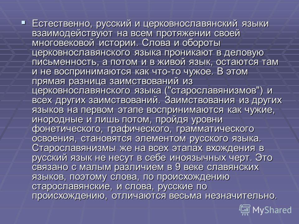 Естественно, русский и церковнославянский языки взаимодействуют на всем протяжении своей многовековой истории. Слова и обороты церковнославянского языка проникают в деловую письменность, а потом и в живой язык, остаются там и не воспринимаются как чт