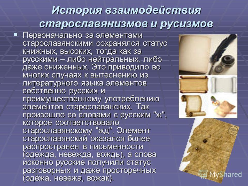 История взаимодействия старославянизмов и русизмов Первоначально за элементами старославянскими сохранялся статус книжных, высоких, тогда как за русскими – либо нейтральных, либо даже сниженных. Это приводило во многих случаях к вытеснению из литерат