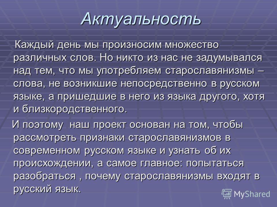 Актуальность Каждый день мы произносим множество различных слов. Но никто из нас не задумывался над тем, что мы употребляем старославянизмы – слова, не возникшие непосредственно в русском языке, а пришедшие в него из языка другого, хотя и близкородст