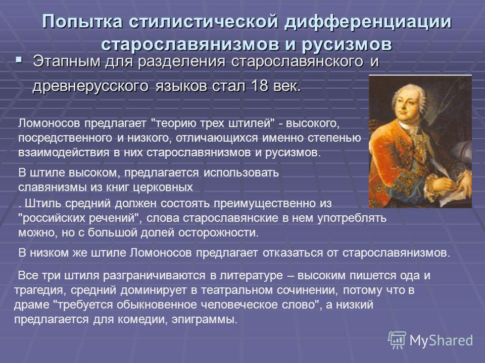 Попытка стилистической дифференциации старославянизмов и русизмов Этапным для разделения старославянского и древнерусского языков стал 18 век. Этапным для разделения старославянского и древнерусского языков стал 18 век. Ломоносов предлагает