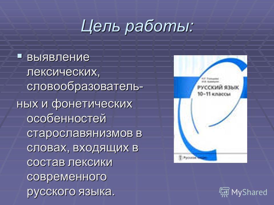 Цель работы: выявление лексических, словообразователь- выявление лексических, словообразователь- ных и фонетических особенностей старославянизмов в сл