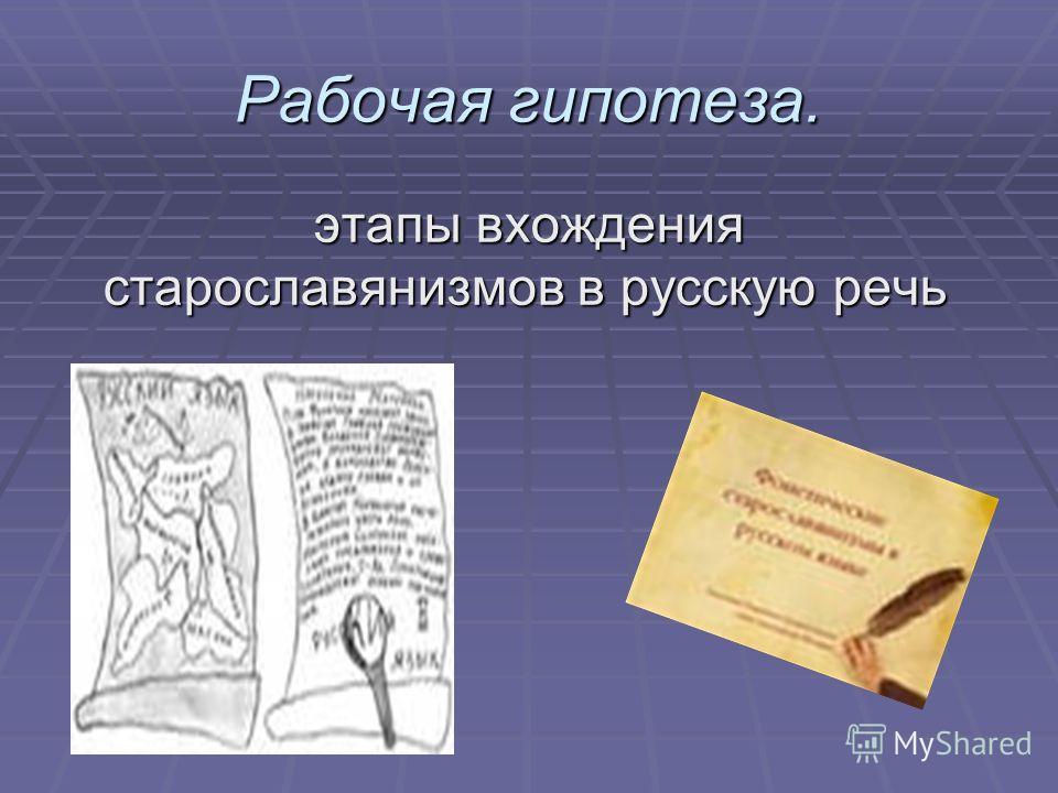 Рабочая гипотеза. этапы вхождения старославянизмов в русскую речь этапы вхождения старославянизмов в русскую речь