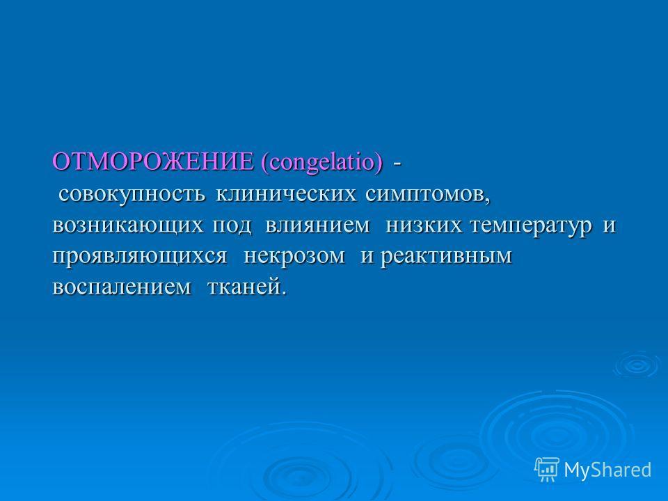 ОТМОРОЖЕНИЕ (congelatio) - совокупность клинических симптомов, возникающих под влиянием низких температур и проявляющихся некрозом и реактивным воспалением тканей.