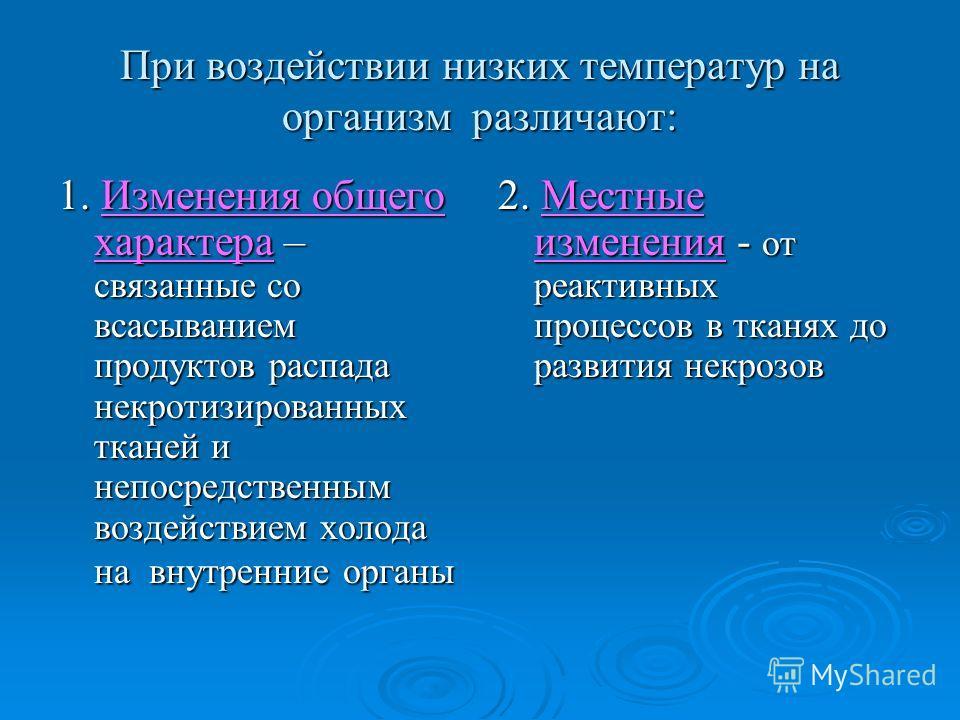 При воздействии низких температур на организм различают: 1. Изменения общего характера – связанные со всасыванием продуктов распада некротизированных тканей и непосредственным воздействием холода на внутренние органы 2. Местные изменения - от реактив
