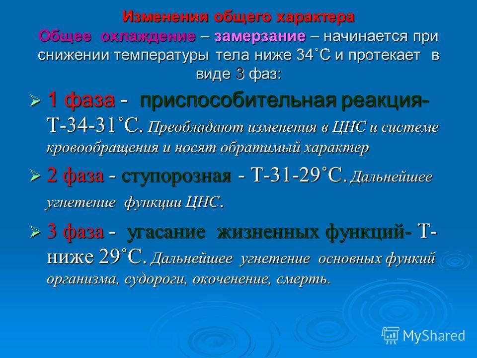 Изменения общего характера Общее охлаждение – замерзание – начинается при снижении температуры тела ниже 34˚С и протекает в виде 3 фаз: 1 фаза - приспособительная реакция- Т-34-31˚С. Преобладают изменения в ЦНС и системе кровообращения и носят обрати
