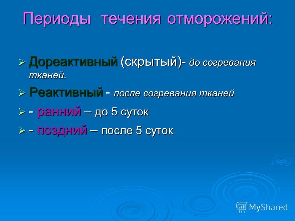 Периоды течения отморожений: Дореактивный (скрытый)- до согревания тканей. Дореактивный (скрытый)- до согревания тканей. Реактивный - после согревания тканей Реактивный - после согревания тканей - ранний – до 5 суток - ранний – до 5 суток - поздний –