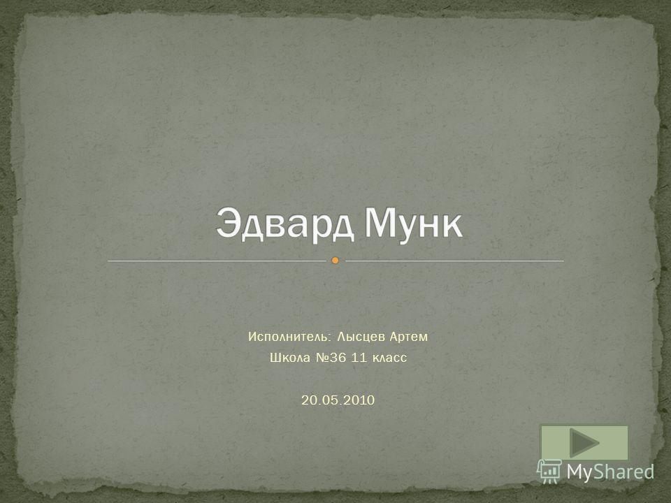 Исполнитель: Лысцев Артем Школа 36 11 класс 20.05.2010