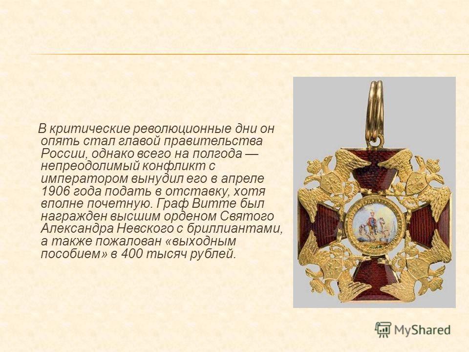 В критические революционные дни он опять стал главой правительства России, однако всего на полгода непреодолимый конфликт с императором вынудил его в апреле 1906 года подать в отставку, хотя вполне почетную. Граф Витте был награжден высшим орденом Св