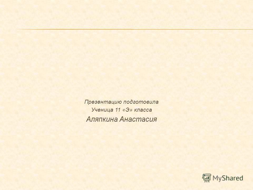 Презентацию подготовила Ученица 11 «Э» класса Аляпкина Анастасия